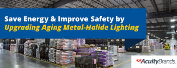 Save Energy and Improve Safety by Upgrading Aging Metal-Halide Lighting